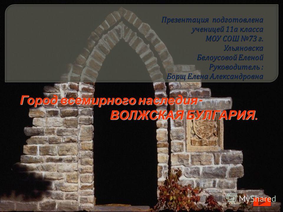 Город всемирного наследия - ВОЛЖСКАЯ БУЛГАРИЯ. ВОЛЖСКАЯ БУЛГАРИЯ.