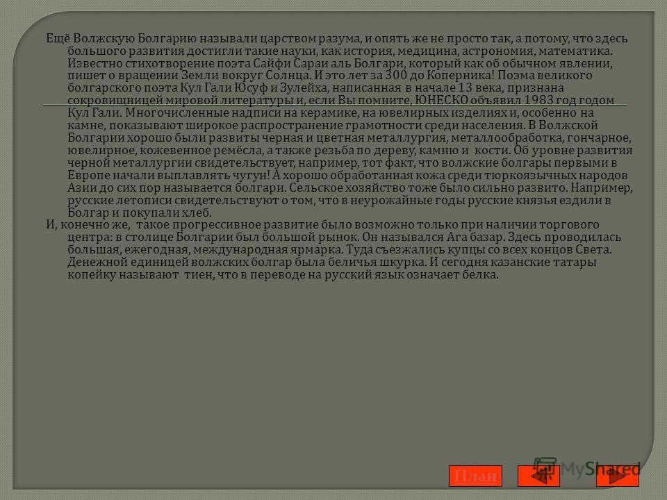 Ещё В олжскую Б олгарию н азывали ц арством р азума, и о пять ж е н е п росто т ак, а п отому, ч то з десь большого р азвития д остигли т акие н ауки, к ак и стория, м едицина, а строномия, м атематика. Известно с тихотворение п оэта С айфи С араи а