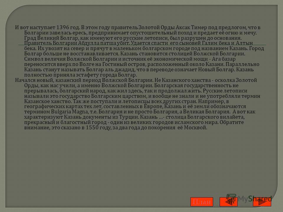 И в от н аступает 1396 г од. В э том г оду п равитель З олотой О рды А ксак Т имер п од п редлогом, ч то в Болгарии з авелась е ресь, п редпринимает о пустошительный п оход и п редает е ё о гню и м ечу. Град В еликий Б олгар, к ак и менуют е го р усс