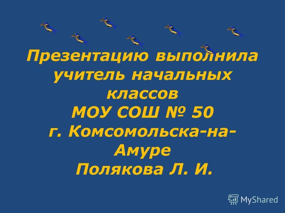 Презентацию выполнила учитель начальных классов МОУ СОШ 50 г. Комсомольска-на- Амуре Полякова Л. И.