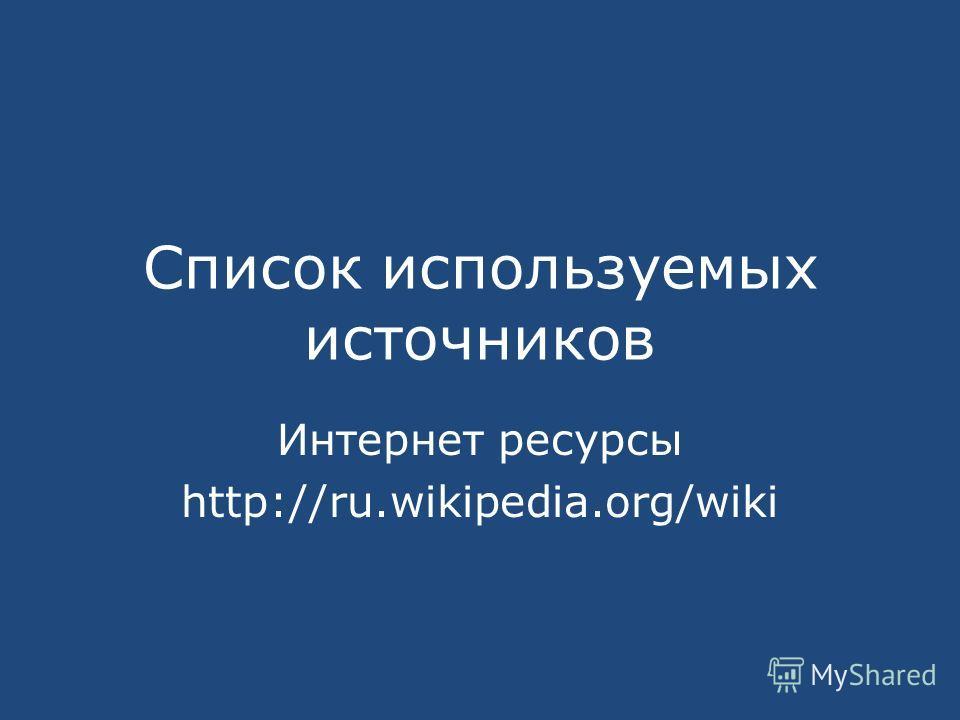 Список используемых источников Интернет ресурсы http://ru.wikipedia.org/wiki