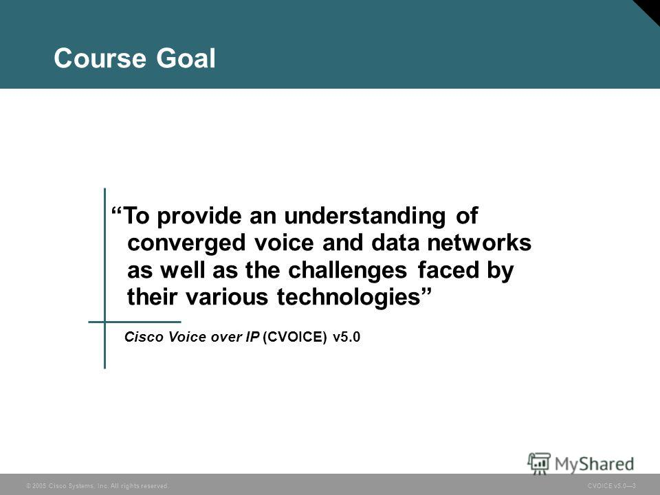 © 2005 Cisco Systems, Inc. All rights reserved. CVOICE v5.03 To provide an understanding of converged voice and data networks as well as the challenges faced by their various technologies Cisco Voice over IP (CVOICE) v5.0 Course Goal