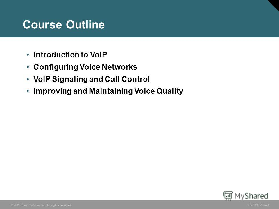 © 2005 Cisco Systems, Inc. All rights reserved. CVOICE v5.04 Course Outline Introduction to VoIP Configuring Voice Networks VoIP Signaling and Call Control Improving and Maintaining Voice Quality