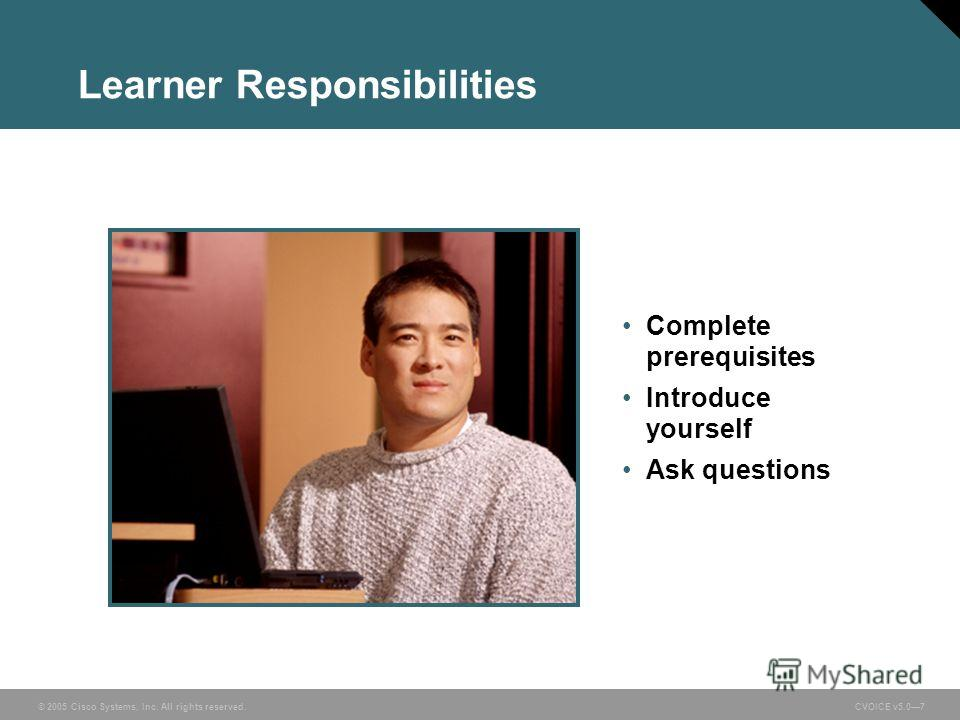 © 2005 Cisco Systems, Inc. All rights reserved. CVOICE v5.07 Learner Responsibilities Complete prerequisites Introduce yourself Ask questions