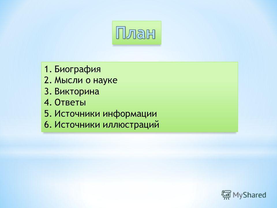 1. Биография 2. Мысли о науке 3. Викторина 4. Ответы 5. Источники информации 6. Источники иллюстраций