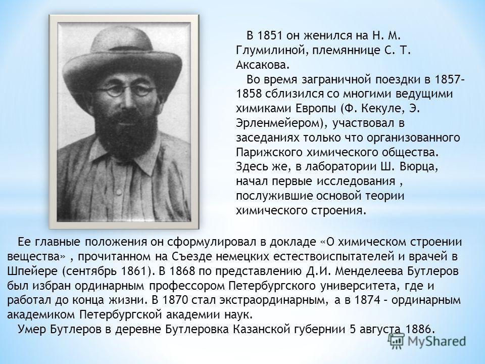 В 1851 он женился на Н. М. Глумилиной, племяннице С. Т. Аксакова. Во время заграничной поездки в 1857– 1858 сблизился со многими ведущими химиками Европы (Ф. Кекуле, Э. Эрленмейером), участвовал в заседаниях только что организованного Парижского хими