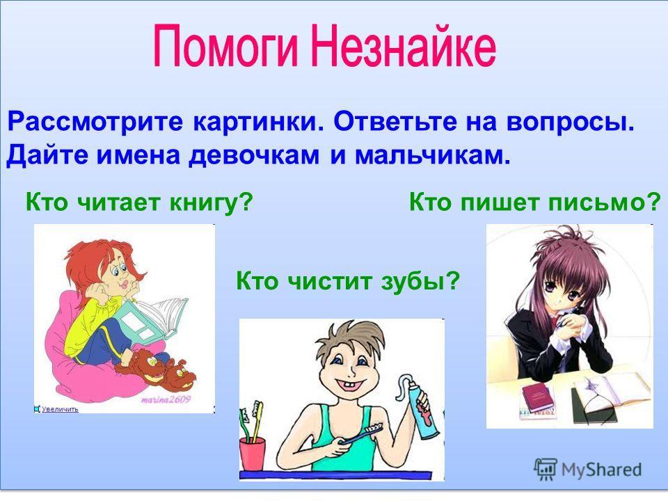 Рассмотрите картинки. Ответьте на вопросы. Дайте имена девочкам и мальчикам. Кто читает книгу? Кто чистит зубы? Кто пишет письмо?