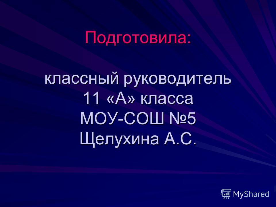 Подготовила: классный руководитель 11 «А» класса МОУ-СОШ 5 Щелухина А.С.