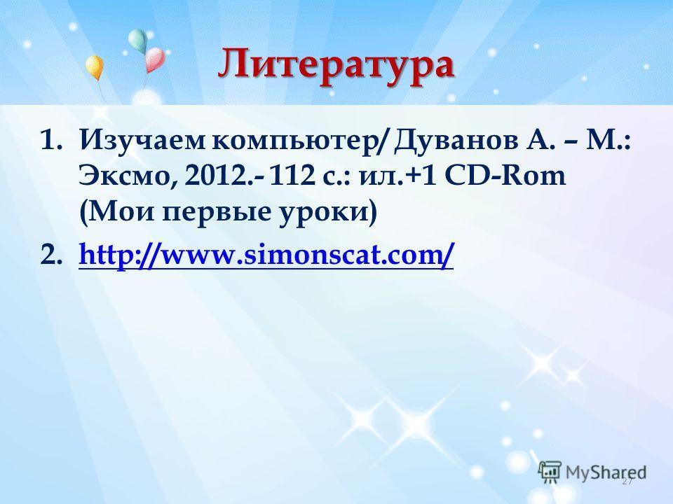 Литература 1. Изучаем компьютер/ Дуванов А. – М.: Эксмо, 2012.- 112 с.: ил.+1 CD-Rom (Мои первые уроки) 2.http://www.simonscat.com/http://www.simonscat.com/ 27