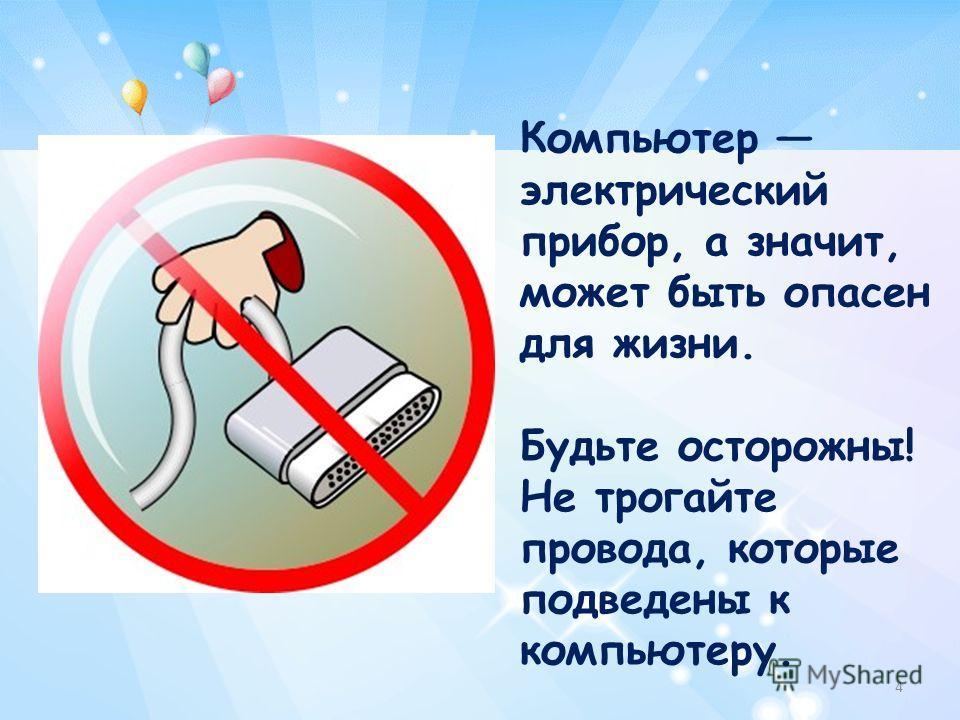 Компьютер электрический прибор, а значит, может быть опасен для жизни. Будьте осторожны! Не трогайте провода, которые подведены к компьютеру. 4