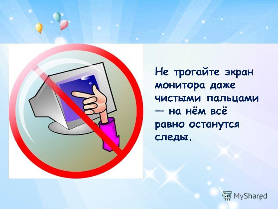 Не трогайте экран монитора даже чистыми пальцами на нём всё равно останутся следы. 9