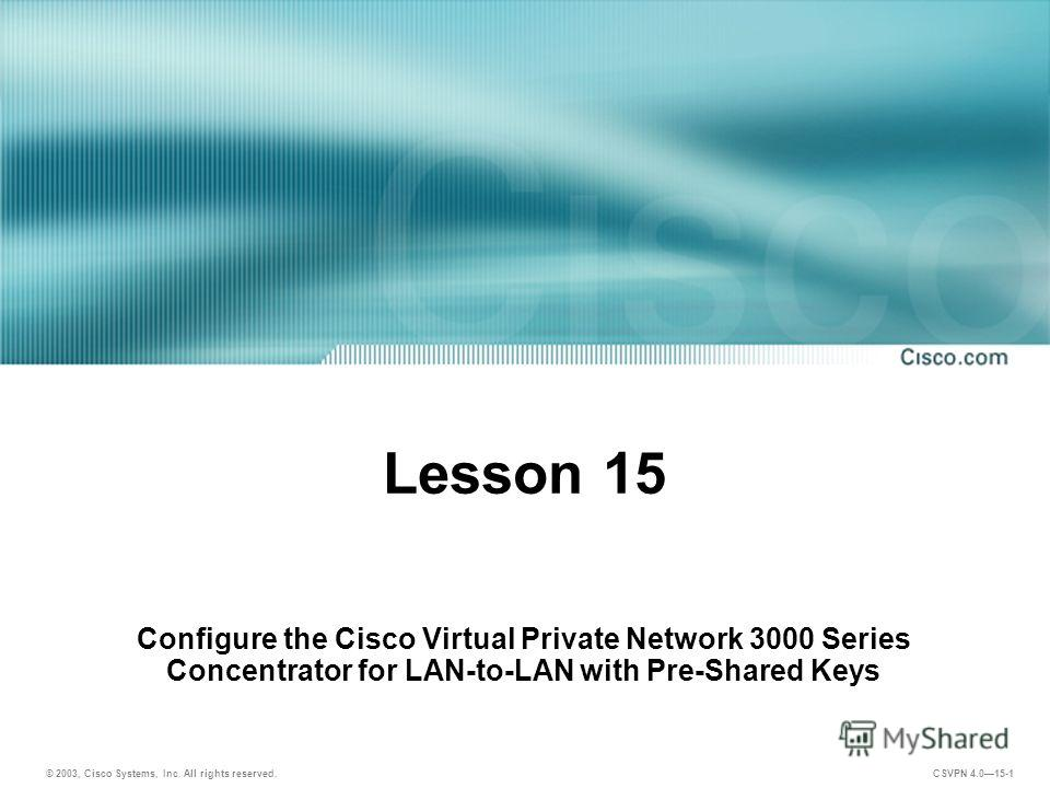 © 2003, Cisco Systems, Inc. All rights reserved. CSVPN 4.015-1 Lesson 15 Configure the Cisco Virtual Private Network 3000 Series Concentrator for LAN-to-LAN with Pre-Shared Keys