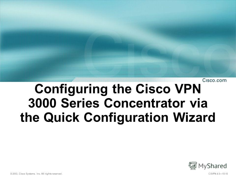 © 2003, Cisco Systems, Inc. All rights reserved. CSVPN 4.015-10 Configuring the Cisco VPN 3000 Series Concentrator via the Quick Configuration Wizard