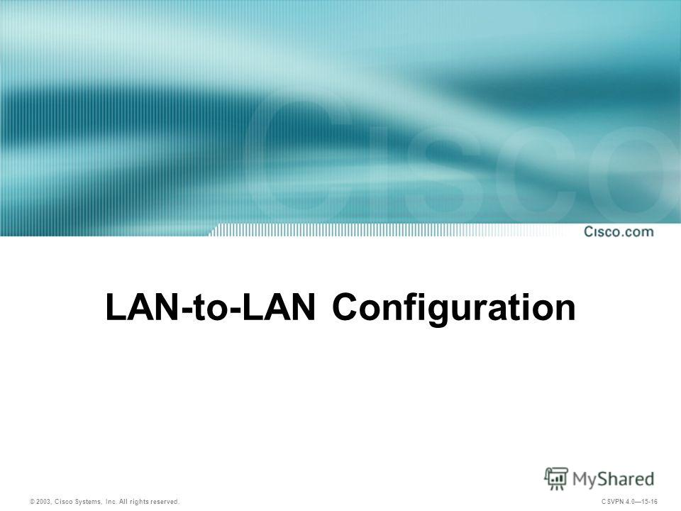 © 2003, Cisco Systems, Inc. All rights reserved. CSVPN 4.015-16 LAN-to-LAN Configuration