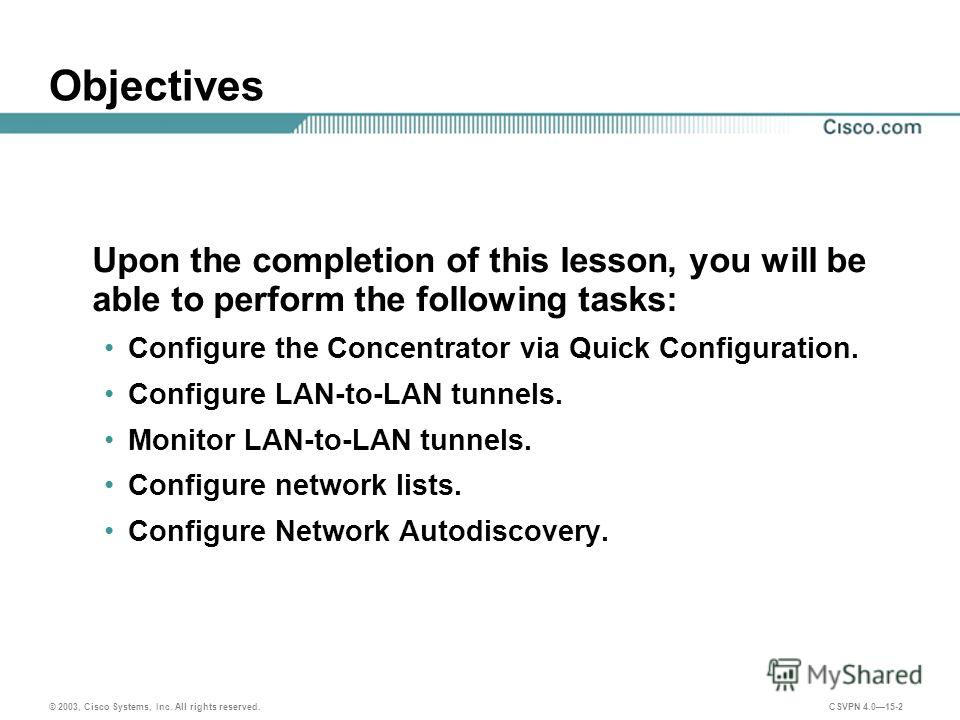 © 2003, Cisco Systems, Inc. All rights reserved. CSVPN 4.015-2 Objectives Upon the completion of this lesson, you will be able to perform the following tasks: Configure the Concentrator via Quick Configuration. Configure LAN-to-LAN tunnels. Monitor L