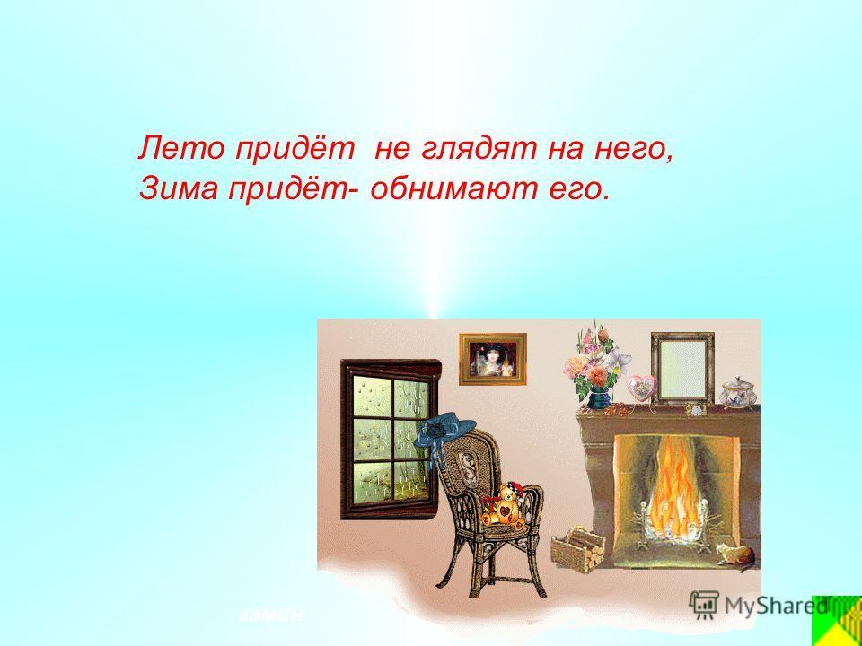 Лето придёт не глядят на него, Зима придёт- обнимают его. камин