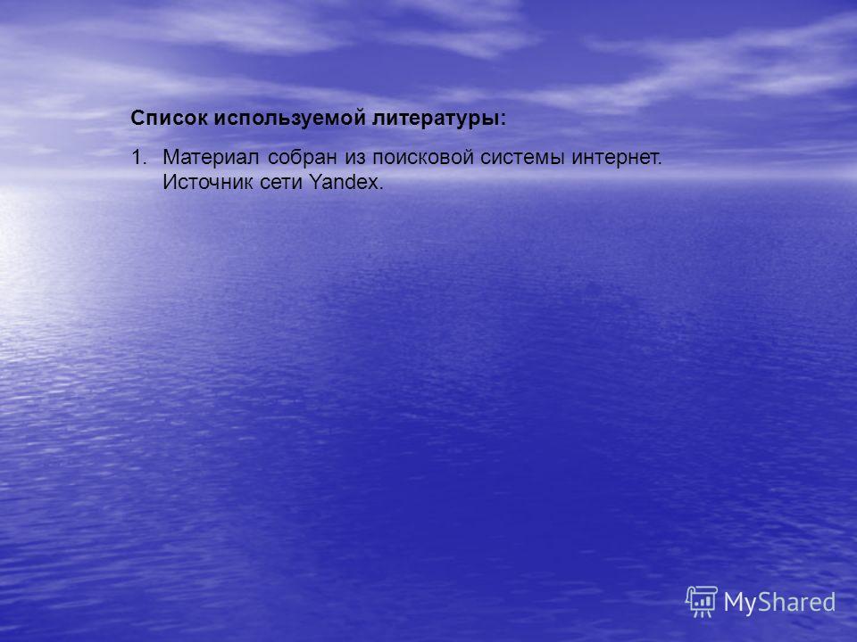 Список используемой литературы: 1. Материал собран из поисковой системы интернет. Источник сети Yandex.