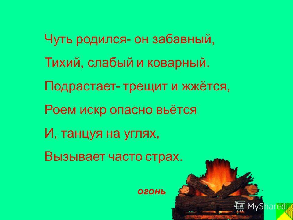 Чуть родился- он забавный, Тихий, слабый и коварный. Подрастает- трещит и жжётся, Роем искр опасно вьётся И, танцуя на углях, Вызывает часто страх. огонь