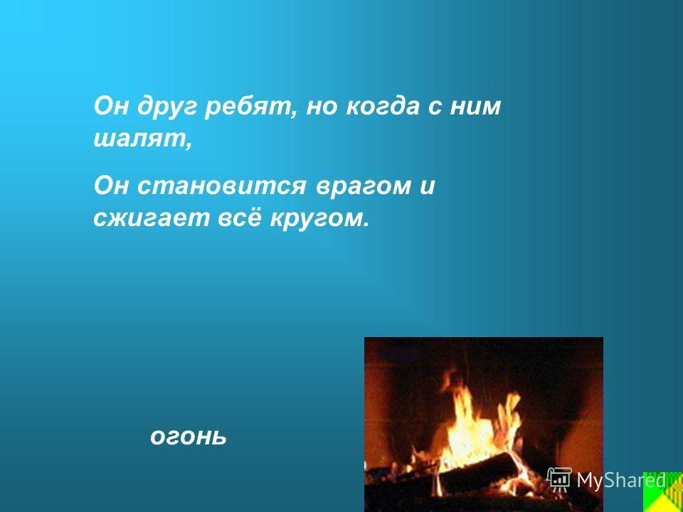 Он друг ребят, но когда с ним шалят, Он становится врагом и сжигает всё кругом. огонь