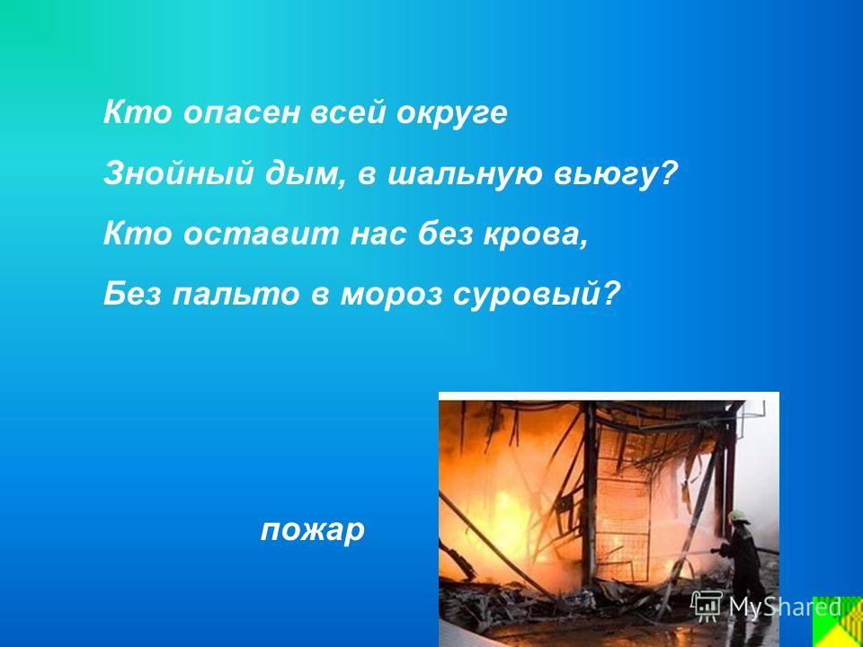 Кто опасен всей округе Знойный дым, в шальную вьюгу? Кто оставит нас без крова, Без пальто в мороз суровый? пожар
