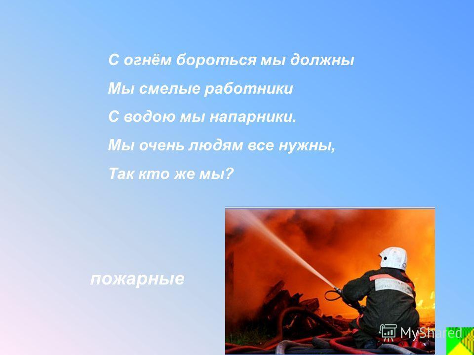 С огнём бороться мы должны Мы смелые работники С водою мы напарники. Мы очень людям все нужны, Так кто же мы? пожарные