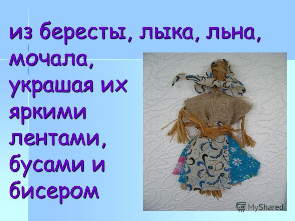 из бересты, лыка, льна, мочала, украшая их яркими лентами, бусами и бисером