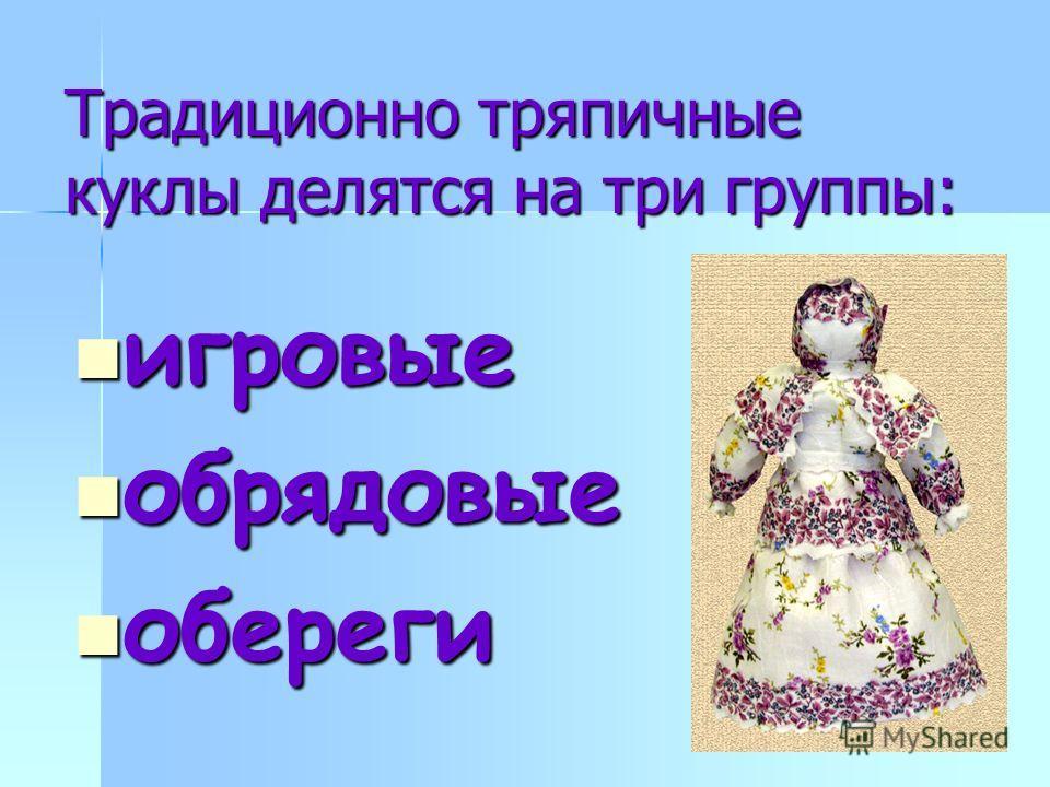 Традиционно тряпичные куклы делятся на три группы: игровые игровые обрядовые обрядовые обереги обереги