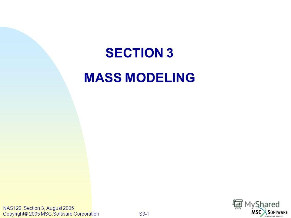 S3-1 NAS122, Section 3, August 2005 Copyright 2005 MSC.Software Corporation SECTION 3 MASS MODELING