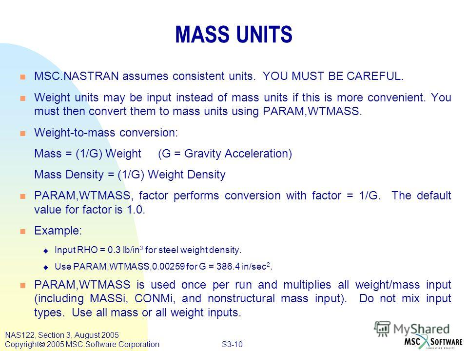 S3-10 NAS122, Section 3, August 2005 Copyright 2005 MSC.Software Corporation MASS UNITS n MSC.NASTRAN assumes consistent units. YOU MUST BE CAREFUL. n Weight units may be input instead of mass units if this is more convenient. You must then convert t