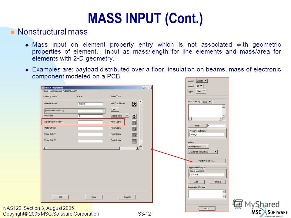 S3-12 NAS122, Section 3, August 2005 Copyright 2005 MSC.Software Corporation MASS INPUT (Cont.) n Nonstructural mass Mass input on element property entry which is not associated with geometric properties of element. Input as mass/length for line elem