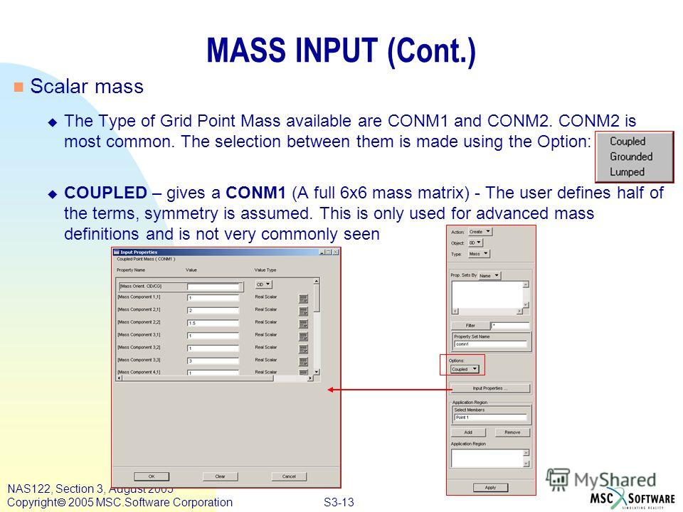 S3-13 NAS122, Section 3, August 2005 Copyright 2005 MSC.Software Corporation MASS INPUT (Cont.) Scalar mass The Type of Grid Point Mass available are CONM1 and CONM2. CONM2 is most common. The selection between them is made using the Option: COUPLED