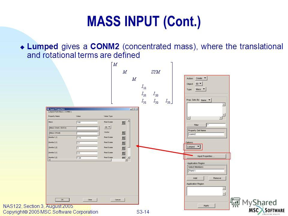 S3-14 NAS122, Section 3, August 2005 Copyright 2005 MSC.Software Corporation MASS INPUT (Cont.) Lumped gives a CONM2 (concentrated mass), where the translational and rotational terms are defined