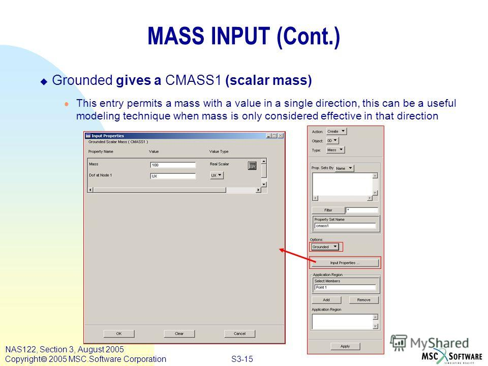 S3-15 NAS122, Section 3, August 2005 Copyright 2005 MSC.Software Corporation MASS INPUT (Cont.) u Grounded gives a CMASS1 (scalar mass) l This entry permits a mass with a value in a single direction, this can be a useful modeling technique when mass