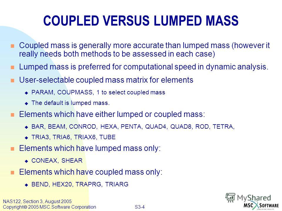 S3-4 NAS122, Section 3, August 2005 Copyright 2005 MSC.Software Corporation COUPLED VERSUS LUMPED MASS n Coupled mass is generally more accurate than lumped mass (however it really needs both methods to be assessed in each case) n Lumped mass is pref
