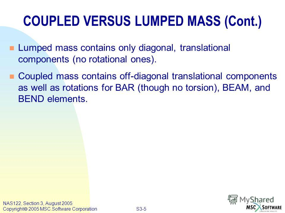 S3-5 NAS122, Section 3, August 2005 Copyright 2005 MSC.Software Corporation COUPLED VERSUS LUMPED MASS (Cont.) n Lumped mass contains only diagonal, translational components (no rotational ones). n Coupled mass contains off-diagonal translational com