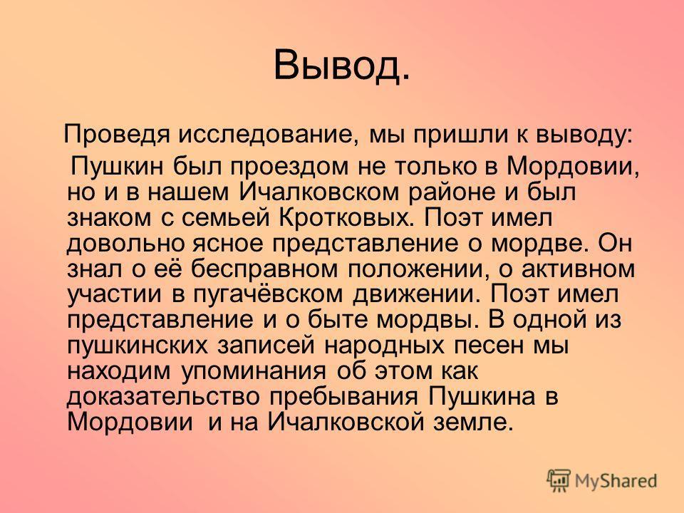 Вывод. Проведя исследование, мы пришли к выводу: Пушкин был проездом не только в Мордовии, но и в нашем Ичалковском районе и был знаком с семьей Кротковых. Поэт имел довольно ясное представление о мордве. Он знал о её бесправном положении, о активном