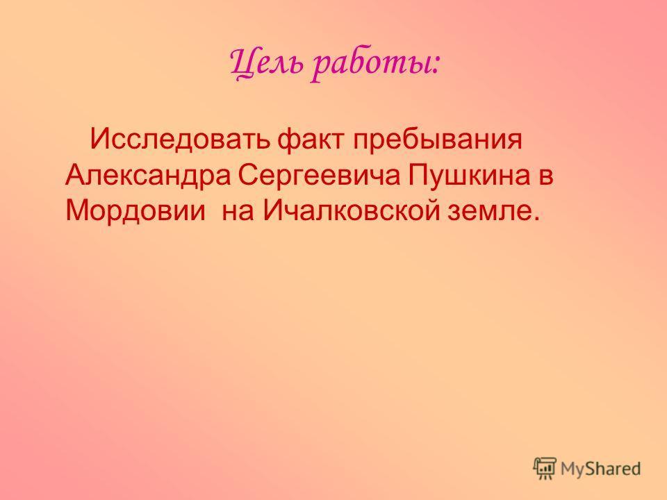 Цель работы: Исследовать факт пребывания Александра Сергеевича Пушкина в Мордовии на Ичалковской земле.
