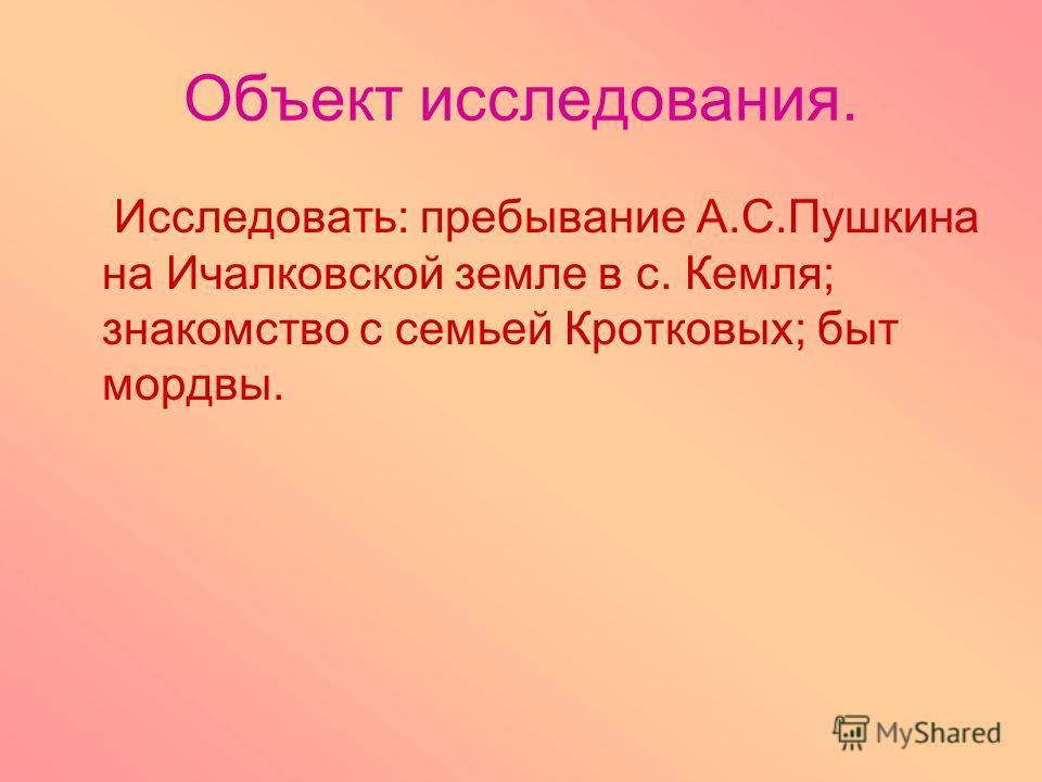 Объект исследования. Исследовать: пребывание А.С.Пушкина на Ичалковской земле в с. Кемля; знакомство с семьей Кротковых; быт мордвы.