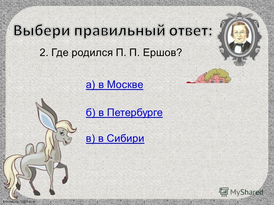 FokinaLida.75@mail.ru 1. Сколько сказок написал П. П. Ершов? а) одну б) три в) много