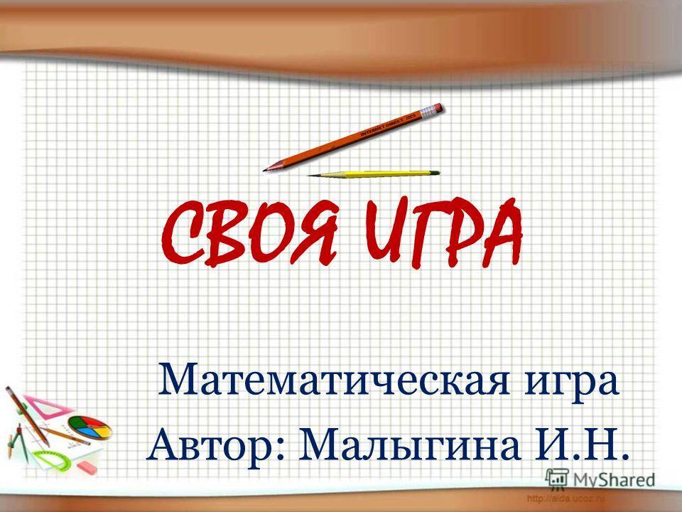 СВОЯ ИГРА Математическая игра Автор: Малыгина И.Н.