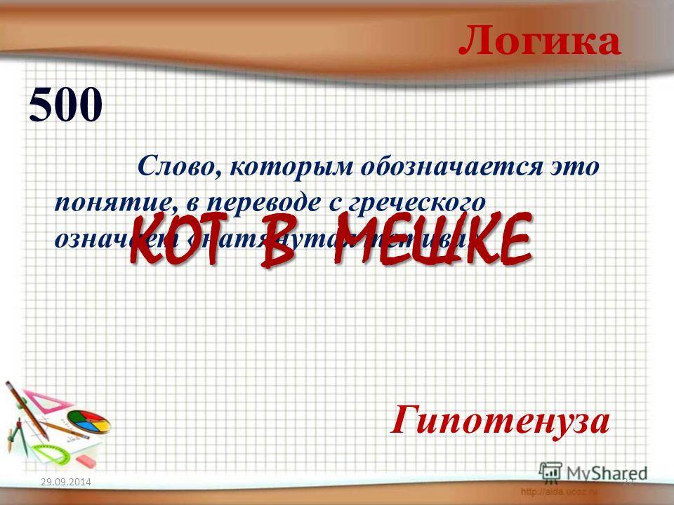 29.09.201422 Логика 500 Гипотенуза Слово, которым обозначается это понятие, в переводе с греческого означает «натянутая тетива» КОТ В МЕШКЕ