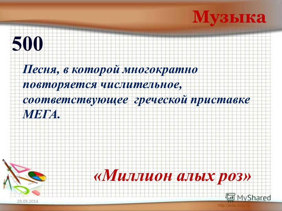 29.09.201428 Музыка 500 «Миллион алых роз» Песня, в которой многократно повторяется числительное, соответствующее греческой приставке МЕГА.