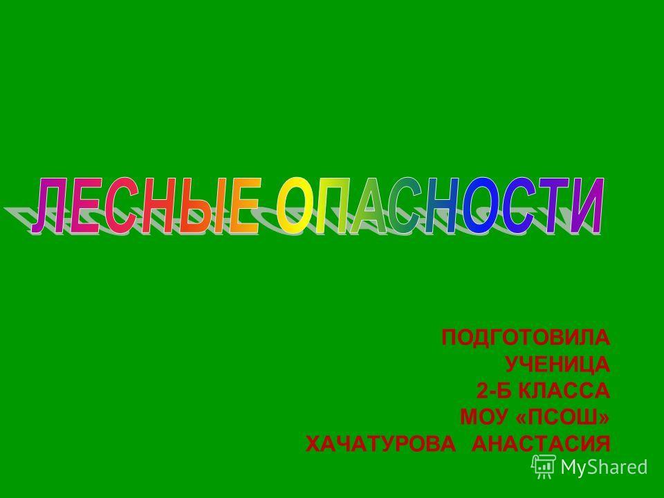 ПОДГОТОВИЛА УЧЕНИЦА 2-Б КЛАССА МОУ «ПСОШ» ХАЧАТУРОВА АНАСТАСИЯ