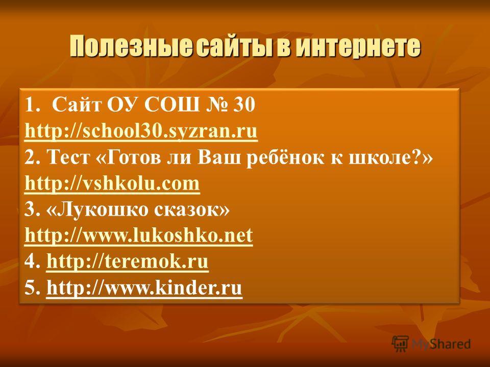 Полезные сайты в интернете 1. Сайт ОУ СОШ 30 http://school30.syzran.ru 2. Тест «Готов ли Ваш ребёнок к школе?» http://vshkolu.com 3. «Лукошко сказок» http://www.lukoshko.net 4. http://teremok.ruhttp://teremok.ru 5. http://www.kinder.ru 1. Сайт ОУ СОШ