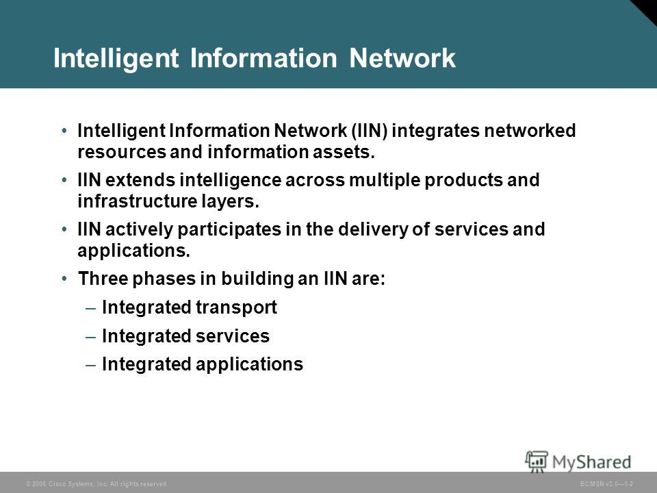 © 2006 Cisco Systems, Inc. All rights reserved. BCMSN v3.01-2 Intelligent Information Network Intelligent Information Network (IIN) integrates networked resources and information assets. IIN extends intelligence across multiple products and infrastru
