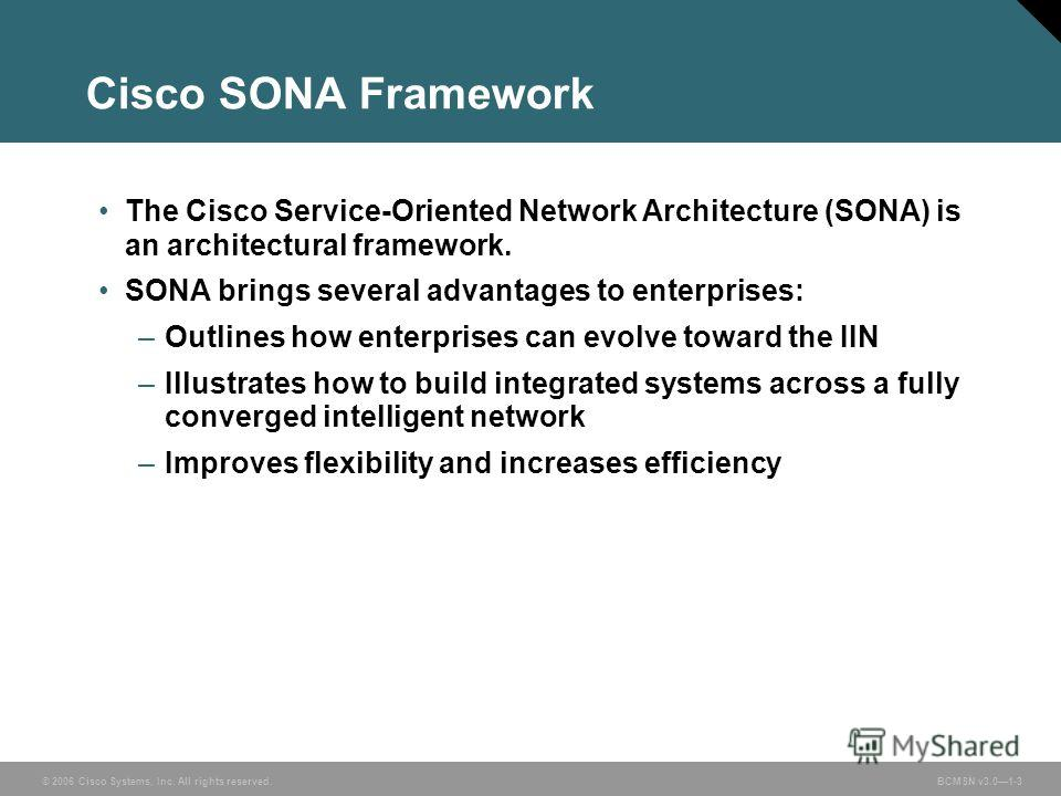 © 2006 Cisco Systems, Inc. All rights reserved. BCMSN v3.01-3 Cisco SONA Framework The Cisco Service-Oriented Network Architecture (SONA) is an architectural framework. SONA brings several advantages to enterprises: –Outlines how enterprises can evol