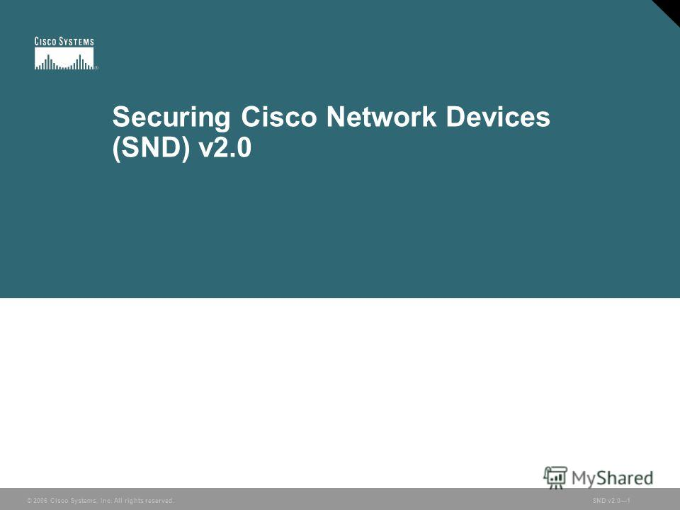 © 2006 Cisco Systems, Inc. All rights reserved. SND v2.01 © 2006 Cisco Systems, Inc. All rights reserved.SND v2.01 Securing Cisco Network Devices (SND) v2.0