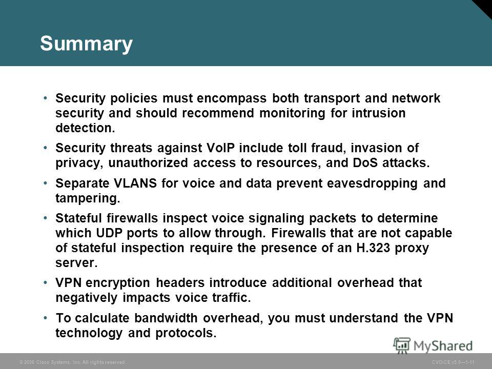 © 2006 Cisco Systems, Inc. All rights reserved. CVOICE v5.01-11 Summary Security policies must encompass both transport and network security and should recommend monitoring for intrusion detection. Security threats against VoIP include toll fraud, in