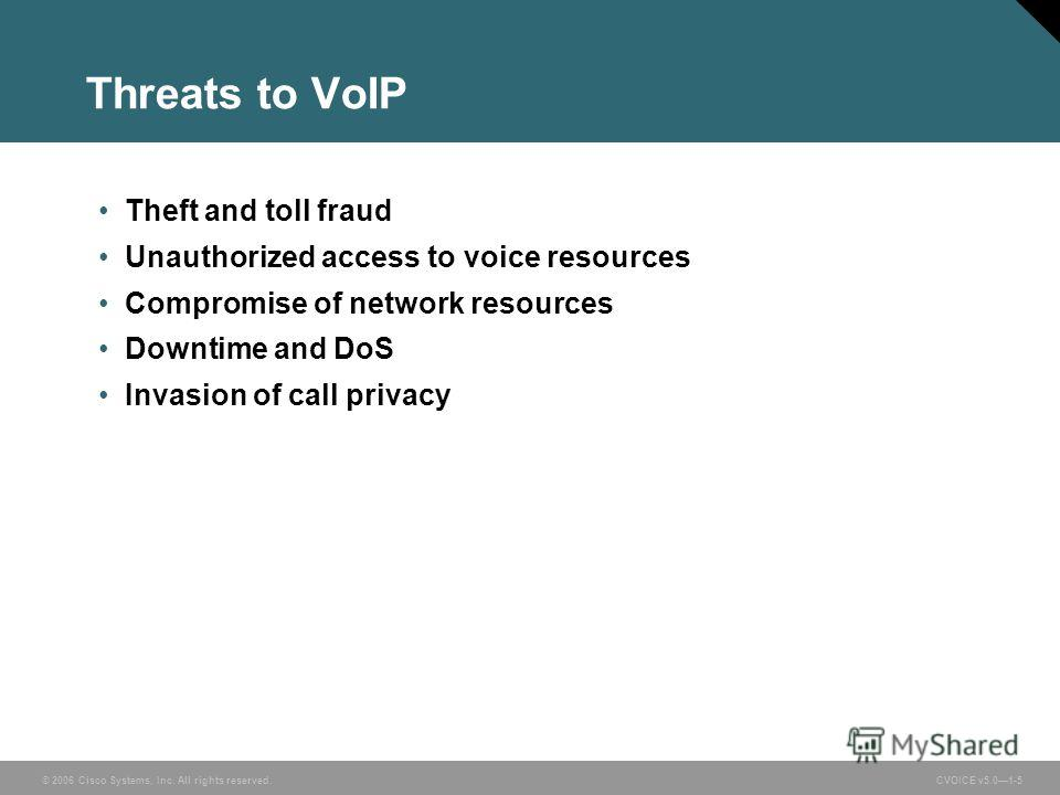 © 2006 Cisco Systems, Inc. All rights reserved. CVOICE v5.01-5 Threats to VoIP Theft and toll fraud Unauthorized access to voice resources Compromise of network resources Downtime and DoS Invasion of call privacy