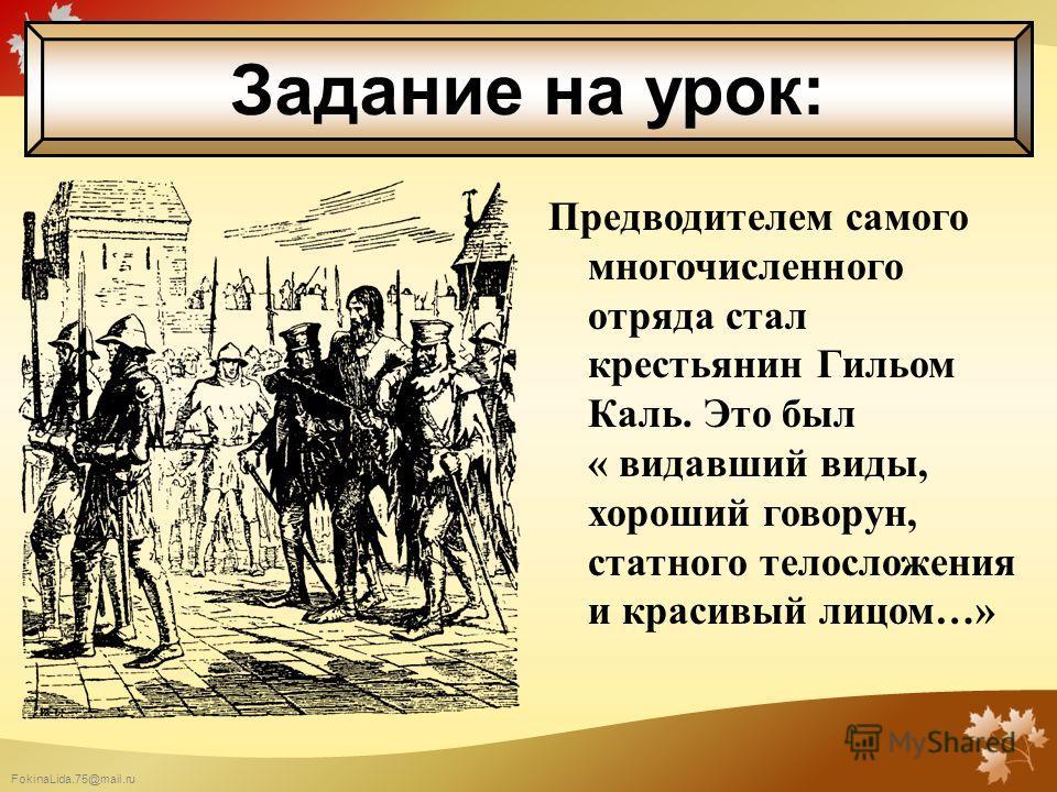 FokinaLida.75@mail.ru Предводителем самого многочисленного отряда стал крестьянин Гильом Каль. Это был « видавший виды, хороший говорун, статного телосложения и красивый лицом…» Задание на урок: